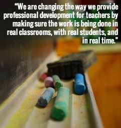 """""""We are changing the way we provide professional development for teachers by making sure the work is being done in real classrooms, with real students, and in real time."""""""